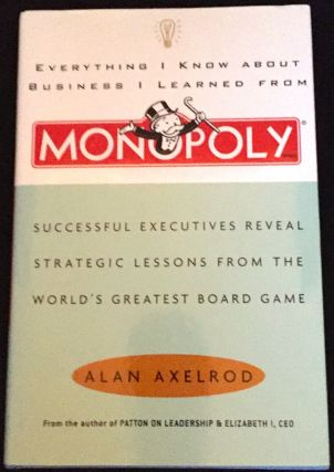 Everything I Know About Business I Learned From MONOPOLY; Successful Executives Reveal Strategic Lessons From The World's Greatest Board Game