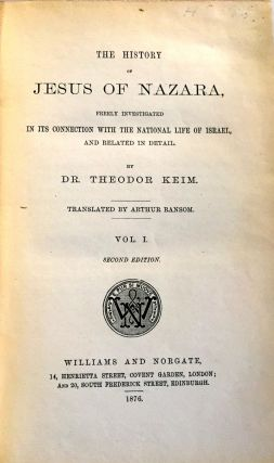 THE HISTORY OF JESUS OF NAZARA; Freely Investigated in its connection with the National Life of Israel, and related in detail / by Dr. Theodor Keim / Translated by Arthur Ransom