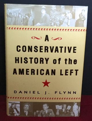 A Conservative History of the American Left. Daniel J. Flynn