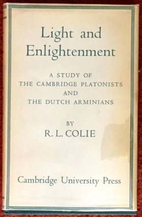 LIGHT AND ENLIGHTENMENT; A Study of the Cambridge Platonists and the Dutch Arminians. R. L. Colie.
