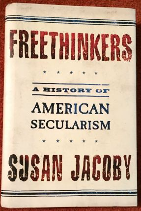 Freethinkers; A History of American Secularism. Susan Jacoby
