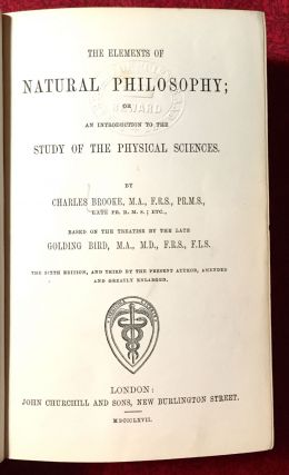 The Elements of Natural Philosophy; or An Introduction to the Study Of The Physical Sciences / by Charles Brooke based on the treatises by the late Golding Bird