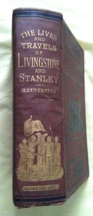 THE LIVES AND TRAVELS OF LIVINGSTON AND STANLEY,; covering their entire career in Southern and Central Africa / Carefully prepared from the most authentic sources....