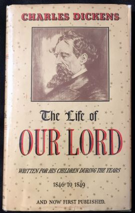 The Life of OUR LORD; Written for his Children during the years 1846 to 1849 by CHARLES DICKENS and now first published.