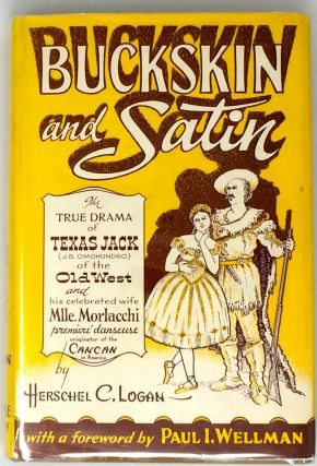 Buckskin and Satin; The Life of TEXAS JACK (j B. Omohundro) Buckskin clad Scout, Indian Fighter, Plainsman, Cowboy, Hunter, Guide and Actor / and his wife . . Mlle. Morlacchi / Premiere Danseuse in Satin Slippers. / With a foreword by Paul I. Wellman. Herschel C. Logan.