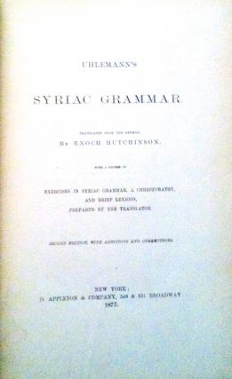 Uhlemann's' Syriac Grammar; with a Course of Exercises in Syriac Grammar, a Chrestomathy, and Brief Lexicon, Prepared by the Translator... from the German by Enoch Hutchinson