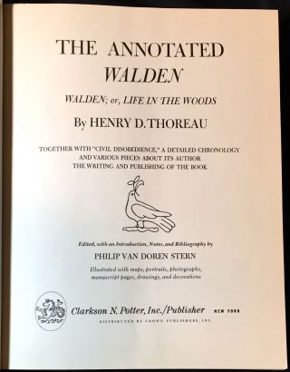 """THE ANNOTATED WALDEN; Walden; or, Life in the Woods / By HENRY D. THOREAU / Together with """"CIVIL DISOBEDIENCE,"""" a Detailed Chronology and Various Pieces about its Author / The Writing and Publishing of the Book. / Edited with an Introduction, Notes, and Bibliography by Philip Van Doren Stern / Illustrated with maps, portraits, photographs, manuscript pages, drawings, and decorations."""