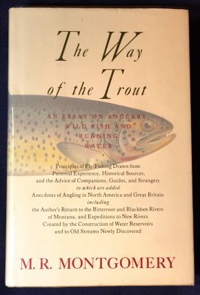 THE WAY OF THE TROUT; An Essay on Anglers, Wild Fish and Running Water . . M. R. Montgomery