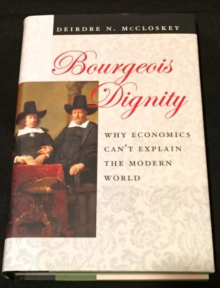 BOURGEOIS DIGNITY; Why Economics can't explain the Modern World. Deirdre N. McCloskey