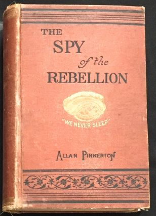 THE SPY OF THE REBELLION:; Being a True History of the Spy System of the United States Army...