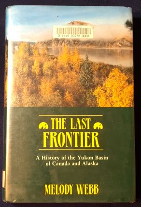 THE LAST FRONTIER; A History of the Yukon Basin of Canada and Alaska. Melody Webb