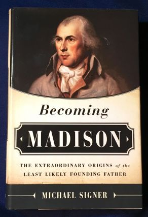 BECOMING MADISON; The Extraordinary Origins of the Least Likely Founding Father. Michael Signer