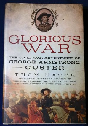 GLORIOUS WAR; The Civil War Adventures of GEORGE ARMSTRONG CUSTER. Thom Hatch