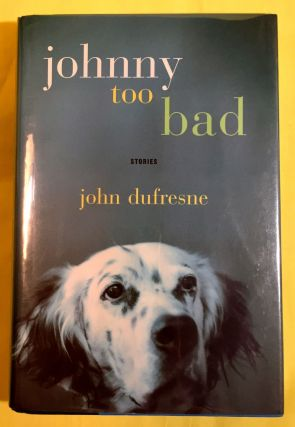 JOHNNY TOO BAD; Stories. John Dufresne.