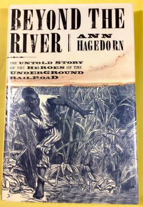 BEYOND THE RIVER; The Untold Story of the Heroes of the Underground Railroad. Ann Hagedorn