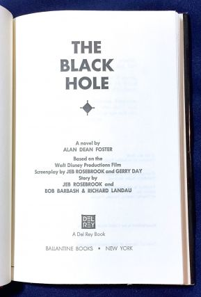 THE BLACK HOLE; A novel by Alan Dean Foster / Based on the Walt Disney Productions Film / Screenplay by Jeff Rosebrook and Gerry Day / Story by Jeff Rosebrook and Bob Barbash & Richard Landau