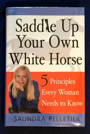 SADDLE UP YOUR OWN WHITE HORSE; 5 Principles Every Woman Needs to Know / Saundra Pelletier....