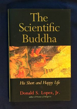 THE SCIENTIFIC BUDDHA; His Short and Happy Life / Donald S. Lopez, Jr. Donald S. Lopez Jr