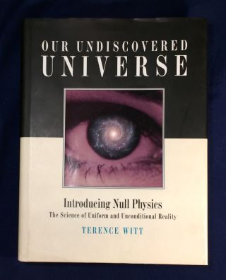 OUR UNDISCOVERED UNIVERSE; Introducing Null Physics / The Science of Uniform and Unconditional...
