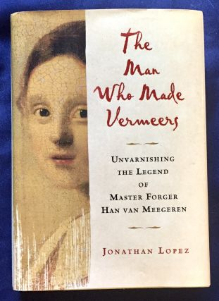 THE MAN WHO MADE VERMEERS; Unvarnishing the Legend of Master Forger Han Van Meegeren / Jonathan...