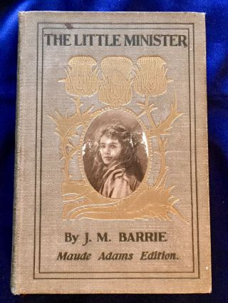 THE LITTLE MINISTER; By J. M. Barrie / Maude Adams Edition. J. M. Barrie