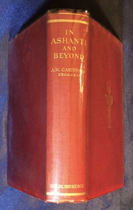 IN ASHANTI & BEYOND; The Record of a Resident Magistrate's many Years in Tropical Africa, his Arduous & Dangerous Treks both in the Course of his Duty & in Pursuit of Big Game, with Descriptions of the People, their Manner of Living & the Wonderful Ways of Beasts & Insects / By A. W. Cardinall / With Illustrations & a Map