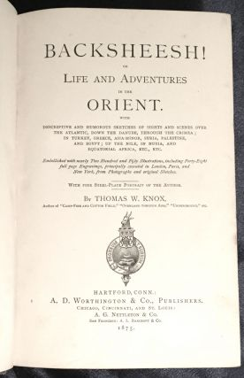 BACKSHEESH!; or Life and Adventures in the Orient / With Descriptive and Humorous Sketches of Sights and Scenes Over the Atlantic, Down the Danube, Through the Crimea; in Turkey, Greece, Asia-Minor, Syria, Palestine, and Egypt; Up the Nile, In Nubia, and Equatorial Africa, etc., etc. / Embellished with nearly Two Hundred and Fifty Illustrations, including Forty-Eight full page Engravings, principally executed in London, Paris, and New York, from Photographs and original Sketches. / With Fine Steel-Plate Portrait of the Author / By Thomas W. Knox