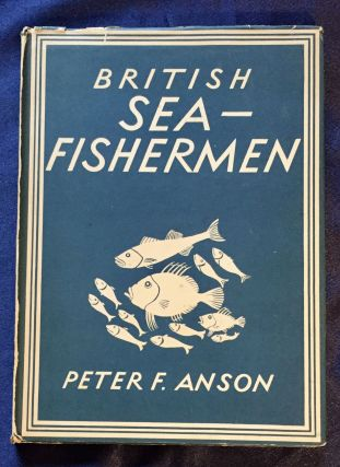 BRITISH SEA-FISHERMEN; Peter F. Anson / with 4 plates in colour and 23 illustrations in black &...