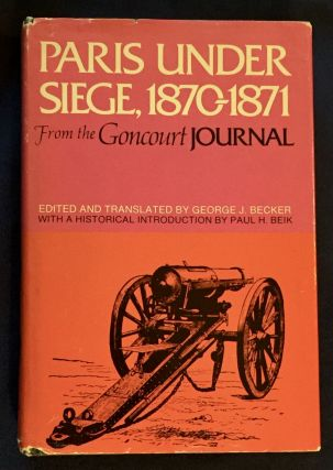 PARIS UNDER SIEGE; from the Goncourt Journal / Edited and Translated by George J. Becker. George...