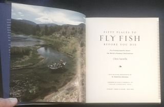 FIFTY PLACES TO FLY FISH BEFORE YOU DIE; Fly-Fishing Experts Share the World's Greatest Destinations / With Selected Photographs by W. Valentine Atkinson / Forework by Mike Fitzgerald, Jr.