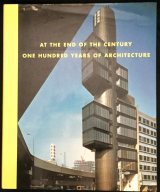 AT THE END OF THE CENTURY; One Hundred Years of Architecture / Organized by Richard Koshalek and Elizabeth A. T. Smith / with essays by Zeynep Celik, Jean-Louis Cohen, Beatriz Colomina, Jorge Francisco Liernur, Elizabeth A. T. Smith, Anthony Vidler, Hajime Yatsuka