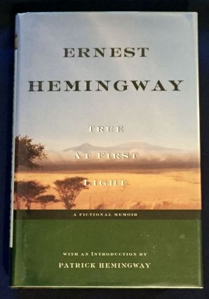 TRUE AT FIRST LIGHT; Edited with an Introduction by Patrick Hemingway. Ernest Hemingway