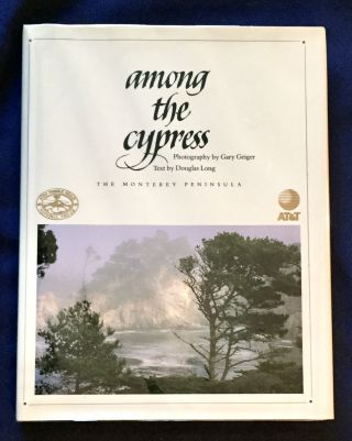 AMONG THE CYPRESS; The Monterey Peninsula / Photography by Gary Geiger / Text by Douglas Long....