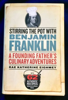 STIRRING THE POT WITH BENJAMIN FRANKLIN; A Founding Father's Culinary Adventures. Rae Katherine...