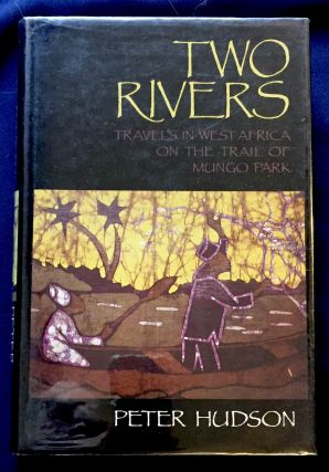 TWO RIVERS; Travels in West Africa on the Trail of Mungo Park. Peter Hudson