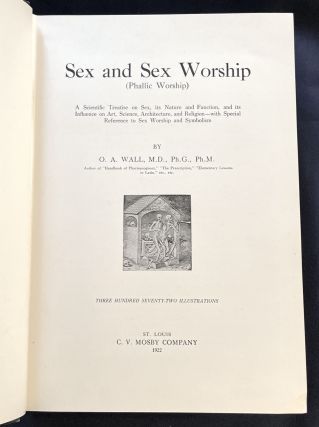 SEX AND SEX WORSHIP (Phallic Worship); A Scientific Treatise on Sex, its Nature and Function, and its Influence on Art, Science, Architecture, and Religion--with Special Reference to Sex Worship and Symbolism / By G. A. Wall, M.D., Ph.G., Ph.M. / Three Hundred Seventy-Two Illustrations