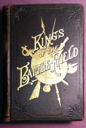 KINGS OF THE BATTLEFIELD; Comprising A Series of Biographical Sketches of the Most Distinguished...