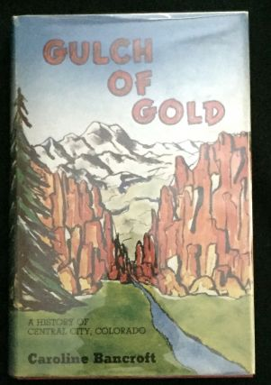 GULCH OF GOLD; A History of Central City, Colorado. Caroline Bancroft